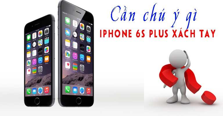Cần chú ý gì khi mua iPhone 6s Plus xách tay